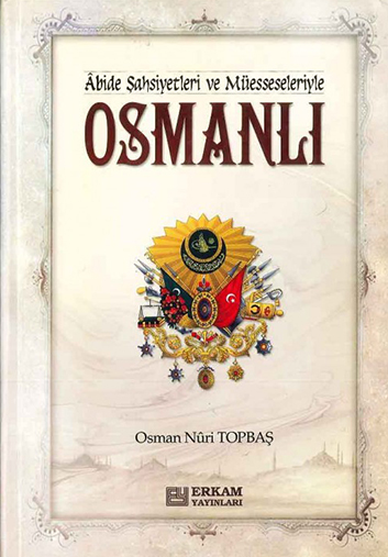 Abide Şahsiyetler ve Müesseseleriyle Osmalı – Osman Nuri TOPBAŞ